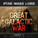 STAR WARS History & Lore – THE GREAT GALACTIC WAR (Part 1)